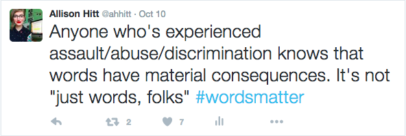 A tweet from @ahhitt on Oct 10: Anyone who's experienced assault/abuse/discrimination knows that words have material consequences. It's not